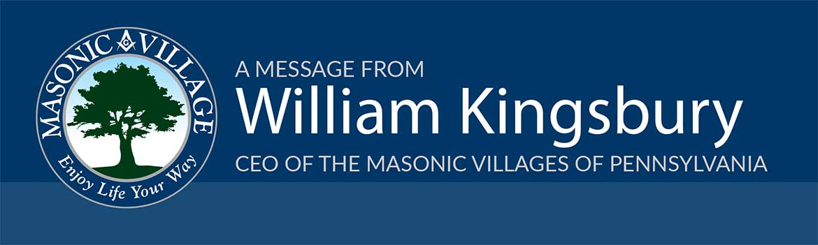 A message from William Kingsbury, CEO of the Masonic Villages of Pennsylvania